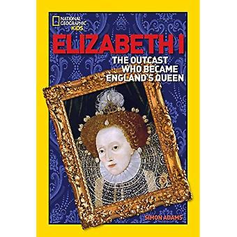 Elizabeth I: The Outcast Who Became England's Queen (National Geographic World History Biographies)