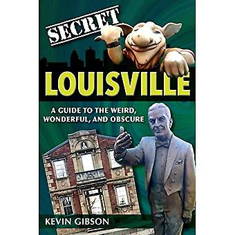 Secret Louisville: A Guide to the Weird, Wonderful, and Obscure (Secret)