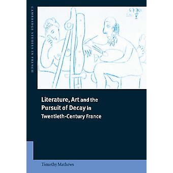 Literature Art and the Pursuit of Decay in TwentiethCentury France by Mathews & Timothy