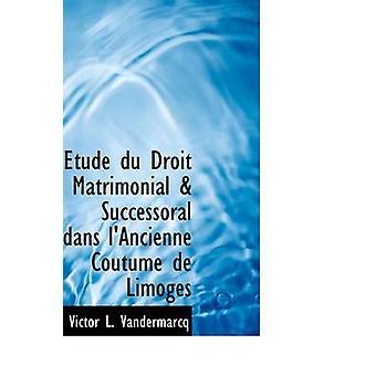 Etude du Droit Matrimonial  Successoral dans lAncienne Coutume de Limoges by Vandermarcq & Victor L.