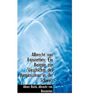 Albrecht von Bonstetten Ein Beitrag zur Geschichte des Humanismus in der Schweiz by Bchi & Albert