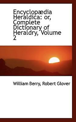 Encyclopdia Heraldica or Complete Dictionary of Heraldry Volume 2 by Berry & William
