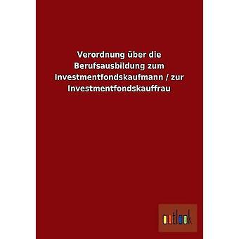 Verordnung ber die Berufsausbildung zum Investmentfondskaufmann  zur Investmentfondskauffrau by ohne Autor