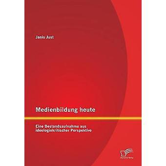 Medienbildung Heute Eine Bestandsaufnahme aus Ideologiekritischer Perspektive von Just & Janis