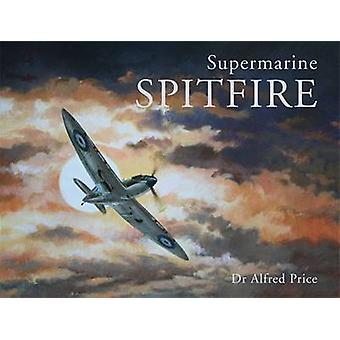Supermarine Spitfire by Alfred Price - 9781857803242 Book