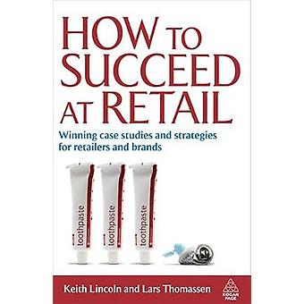How to Succeed at Retail Winning Case Studies and Strategies for Retailers and Brands by Lincoln & Keith