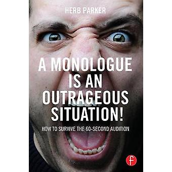 A Monologue is an Outrageous Situation  How to Survive the 60Second Audition by Parker & Herb