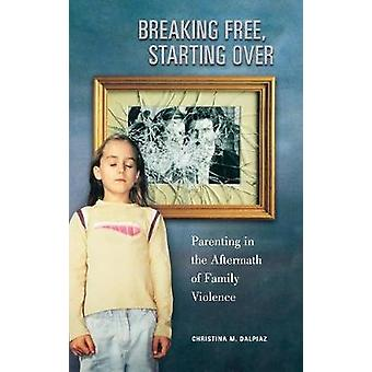 Breaking Free Starting Over Parenting in the Aftermath of Family Violence by Dalpiaz & Christina