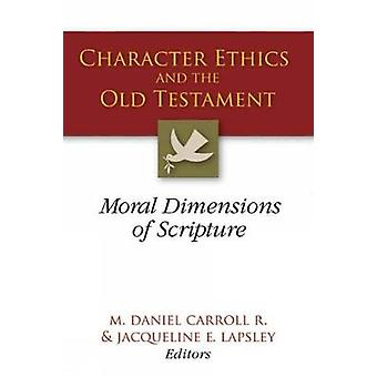 Character Ethics and the Old Testament Moral Dimensions of Scripture by Carroll & M. Daniel