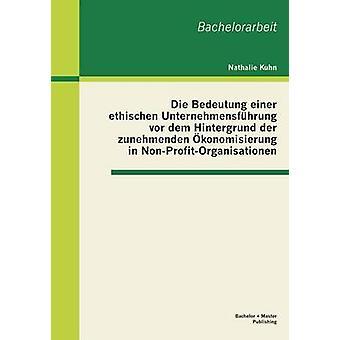 Die Bedeutung einer ethischen Unternehmensfhrung vor dem Hintergrund der zunehmenden konomisierung in NonProfitOrganisationen by Kuhn & Nathalie