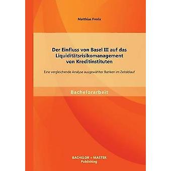 Der Einfluss von Basel III auf das Liquidittsrisikomanagement von Kreditinstituten Eine vergleichende Analyse ausgewhlter Banken im Zeitablauf par Frerix & Matthias