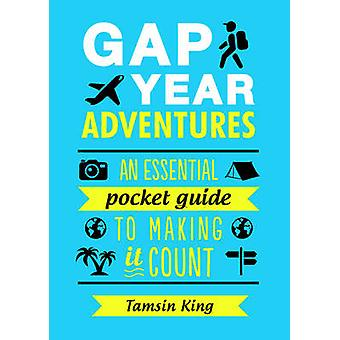 Gap Year Adventures - An Essential Pocket Guide to Making it Count by