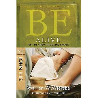 Be Alive - John 1- 12 - Get to Know the Living Savior by Warren Wiersb