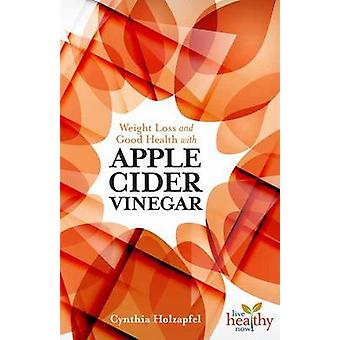 Weight Loss and Good Health with Apple Cider Vinegar by Cynthia Holza