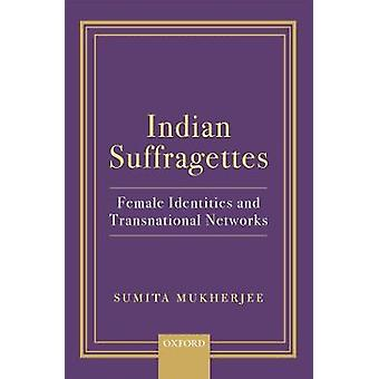 Indian Suffragettes - Female Identities and Transnational Networks by