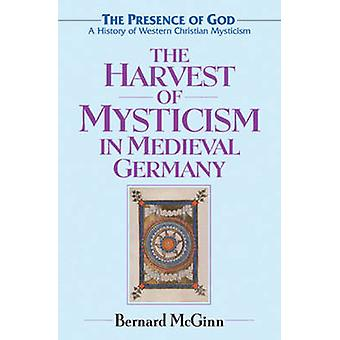 The Harvest of Mysticism in Medieval Germany - Volume 4 - The Prsence o