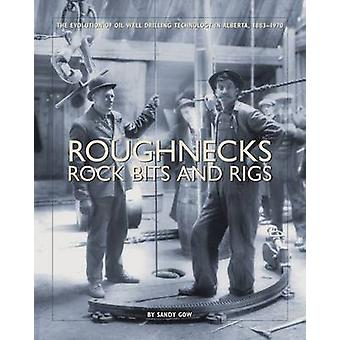 Roughnecks Rock Bits and Rigs - The Evolution of Oil Well Drilling Tec