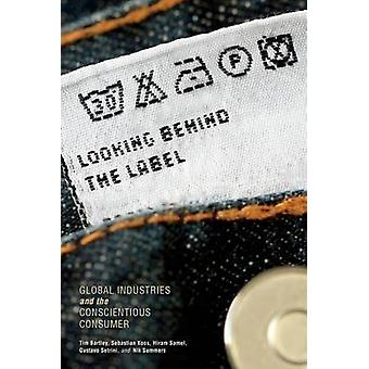 Looking Behind the Label Global Industries and the Conscientious Consumer by Bartley & Tim