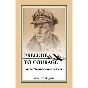 Prelude to Courage An Air Warriors Journey of Faith by Bergquist & David H