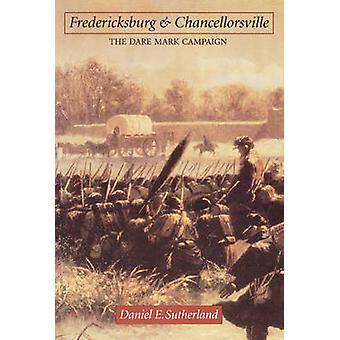 Fredericksburg and Chancellorsville The Dare Mark Campaign by Sutherland & Daniel E.