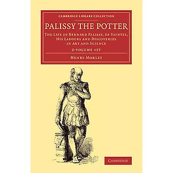Palissy the Potter  2 Volume Set by Morley & Henry