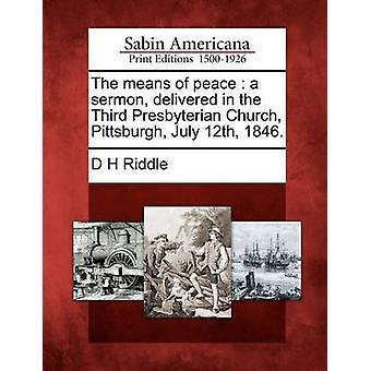 The means of peace  a sermon delivered in the Third Presbyterian Church Pittsburgh July 12th 1846. by Riddle & D H