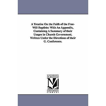 A   Treatise on the Faith of the FreeWill Baptists With an Appendix Containing a Summary of Their Usages in Church Government. Written Under the Di by Free Baptists General Conference & Baptis