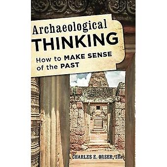 Archaeological Thinking How to Make Sense of the Past by Orser & Charles E. Jr.