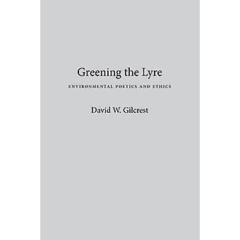 Greening the Lyre - Environmental Poetics and Ethics by David W. Gilcr