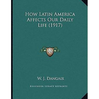 How Latin America Affects Our Daily Life (1917) by W J Dangaix - 9781