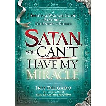 Satan - You Can't Have My Miracle - A Spiritual Warfare Guide to Resto
