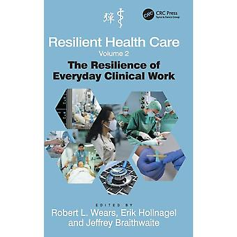 Resilient Health Care Volume 2: The Resilience of Everyday Clinical Work (Ashgate Studies in Resilience Engineering) (Hardcover) by Wears Robert L. Hollnagel Professor Erik