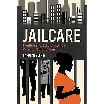 Jailcare - Finding the Safety Net for Women behind Bars by Carolyn Suf