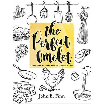 The Perfect Omelet Essential Recipes for the Home Cook by John E. Fin