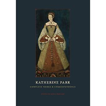 Katherine Parr - Complete Works and Correspondence by Katherine Parr -