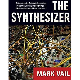 The Synthesizer: A Comprehensive Guide To Understanding, Programming, Playing, And Recording The Ultimate Electronic...