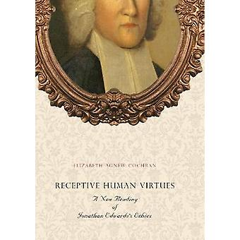 Receptive Human Virtues A New Reading of Jonathan Edwardss Ethics by Cochran & Elizabeth Agnew