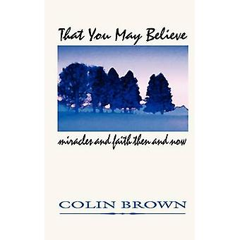 That You May Believe Miracles and Faith Then and Now by Brown & Colin