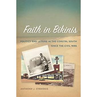 Faith in Bikinis Politics and Leisure in the Coastal South since the Civil War by Stanonis & Anthony J.