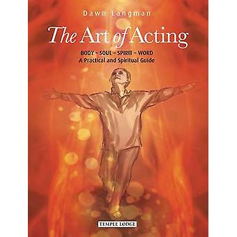The Art of Acting - Body  -  Soul  -  Spirit  -  Word -  A Practical an
