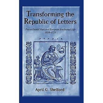 Transforming the Republic of Letters PierreDaniel Huet and European Intellectual Life 16501720 by Shelford & April G