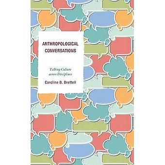 Anthropological Conversations Talking Culture Across Disciplines by Brettell & Caroline B.