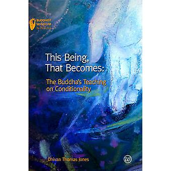 This Being - That Becomes - The Buddha's Teaching on Conditionality by