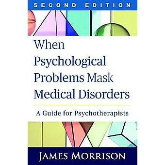 When Psychological Problems Mask Medical Disorders Second Edition  A Guide for Psychotherapists by James Morrison