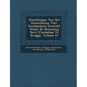 Handelingen Van Het Genootschap Voor Geschiedenis Gesticht Onder de Benaming Soci T D Mulation Te Brugge Volume 41 by Soci T.