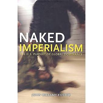 Naked Imperialism - The U.S. Pursuit of Global Dominance by John Bella