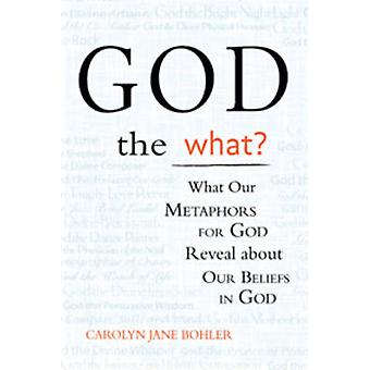 God the What? - What Our Metaphors for God Reveal About Our Beliefs in
