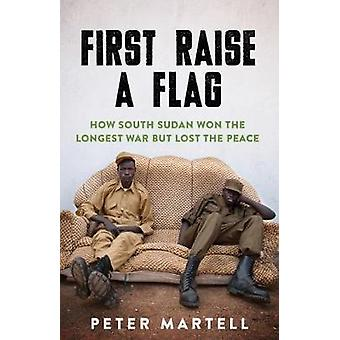 First Raise a Flag - How South Sudan Won the Longest War but Lost the