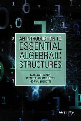 An Introduction to Essential Algebraic Structures by Martyn R. Dixon & Leonid A. Kurdachenko & Igor Ya Subbotin
