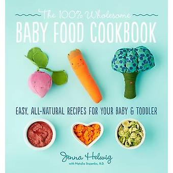 The 100% Wholesome Baby Food Cookbook by Jenna Helwig - 9780544464957